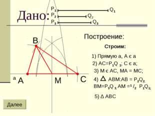 Дано: В a A C М P1 P2 P3 Q1 Q2 Q3 Далее 2) AC=P1Q 1; C є a; 3) M є AC, MA = M