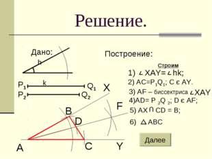 Решение. Дано: Построение: Строим h k A B C D Y F X 2) AC=P1Q1; C є AY. 4)AD=