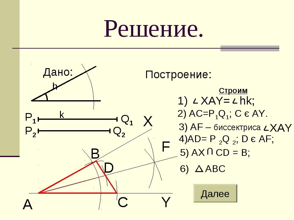 Решение. Дано: Построение: Строим h k A B C D Y F X 2) AC=P1Q1; C є AY. 4)AD=...