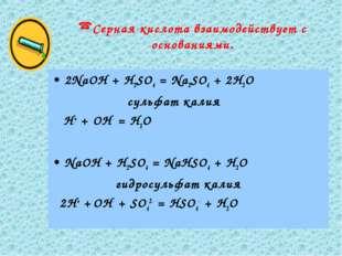 Серная кислота взаимодействует с основаниями. 2NaOН + H2SO4 = Na2SO4 + 2H2O с