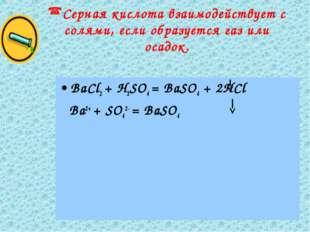 Серная кислота взаимодействует с солями, если образуется газ или осадок. BaCl