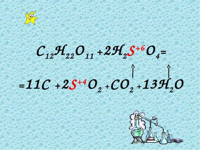 C12H22O11 +2H2S+6O4= =11C +2S+4O2 +CO2 +13H2O