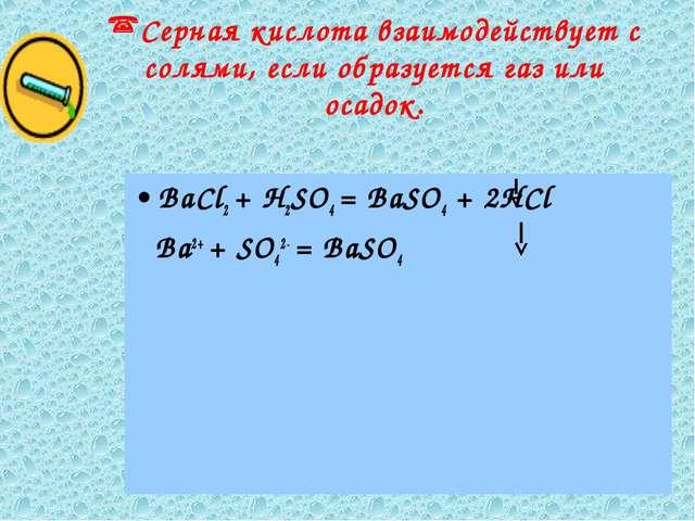Серная кислота взаимодействует с солями, если образуется газ или осадок. BaCl...