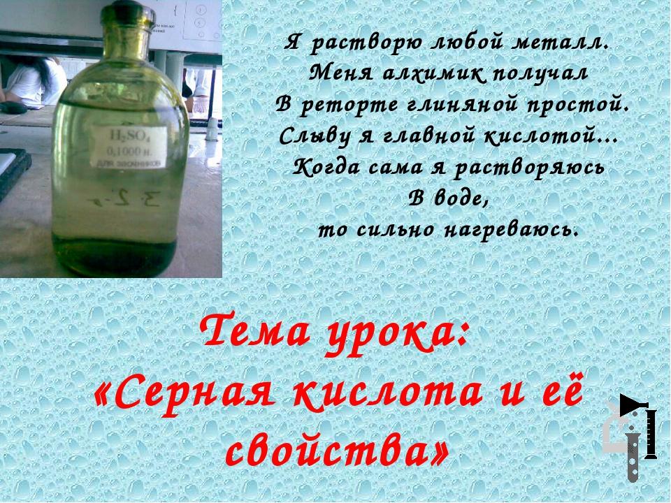 Тема урока: «Серная кислота и её свойства» Я растворю любой металл. Меня алх...