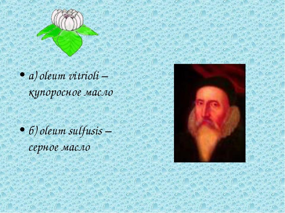 а) oleum vitrioli – купоросное масло б) oleum sulfusis – серное масло