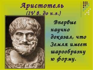 Аристотель (IV в. до н.э.) Впервые научно доказал, что Земля имеет шарообразн