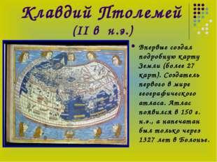 Клавдий Птолемей (II в н.э.) Впервые создал подробную карту Земли (более 27 к