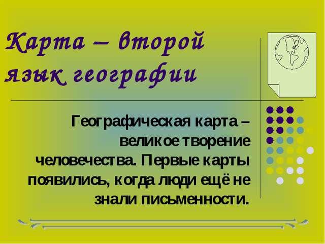 Карта – второй язык географии Географическая карта – великое творение человеч...