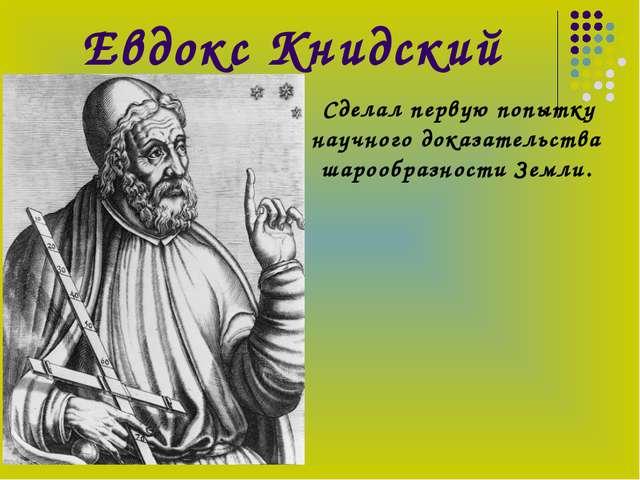 Евдокс Книдский Сделал первую попытку научного доказательства шарообразности...