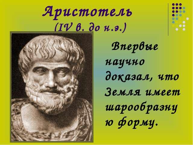 Аристотель (IV в. до н.э.) Впервые научно доказал, что Земля имеет шарообразн...