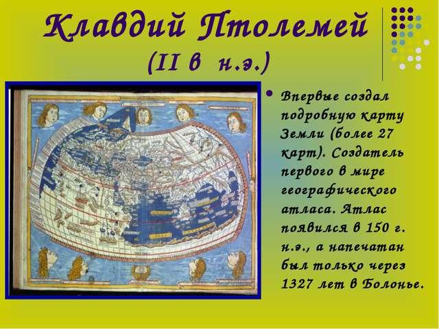 Клавдий Птолемей (II в н.э.) Впервые создал подробную карту Земли (более 27 к...