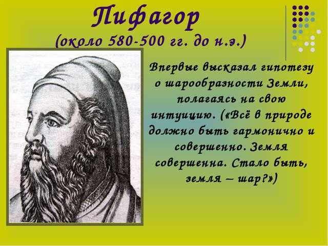 Пифагор (около 580-500 гг. до н.э.) Впервые высказал гипотезу о шарообразност...