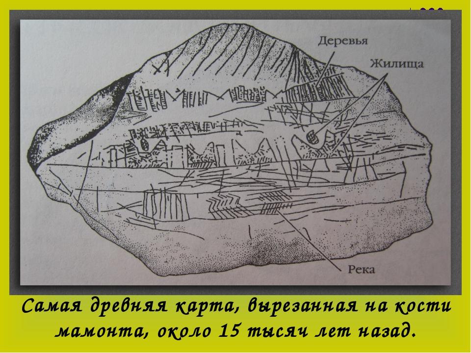 Самая древняя карта, вырезанная на кости мамонта, около 15 тысяч лет назад.