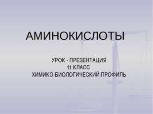 АМИНОКИСЛОТЫ УРОК - ПРЕЗЕНТАЦИЯ 11 КЛАСС ХИМИКО-БИОЛОГИЧЕСКИЙ ПРОФИЛЬ