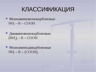 КЛАССИФИКАЦИЯ Моноаминомонокарбоновые NH2 – R – СООН Диаминомонокарбоновые (N