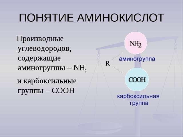 ПОНЯТИЕ АМИНОКИСЛОТ Производные углеводородов, содержащие аминогруппы – NH2 и...