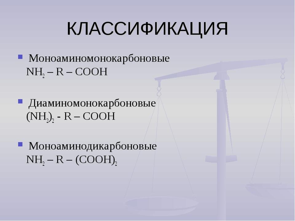 КЛАССИФИКАЦИЯ Моноаминомонокарбоновые NH2 – R – СООН Диаминомонокарбоновые (N...