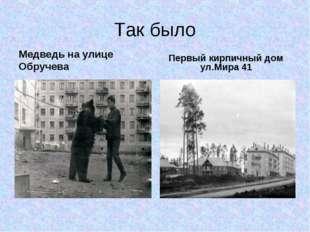 Так было Медведь на улице Обручева Первый кирпичный дом ул.Мира 41