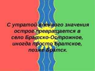 С утратой военного значения острог превращается в село Братско-Острожное, ино