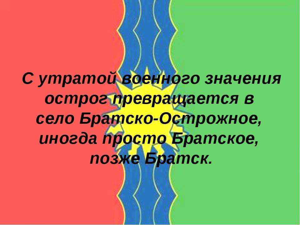 С утратой военного значения острог превращается в село Братско-Острожное, ино...