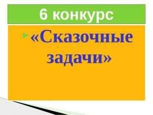 «Сказочные задачи» 6 конкурс