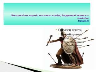 Нет силы более могучей, чем знание: человек, вооруженный знанием,— непобедим