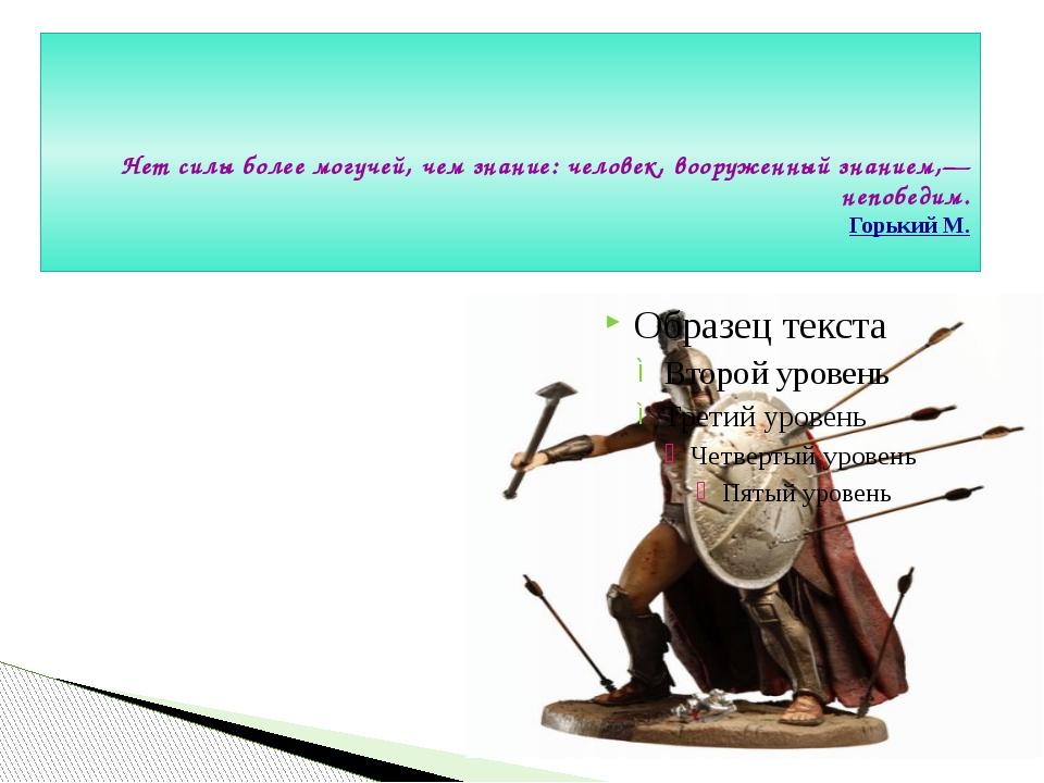 Нет силы более могучей, чем знание: человек, вооруженный знанием,— непобедим...