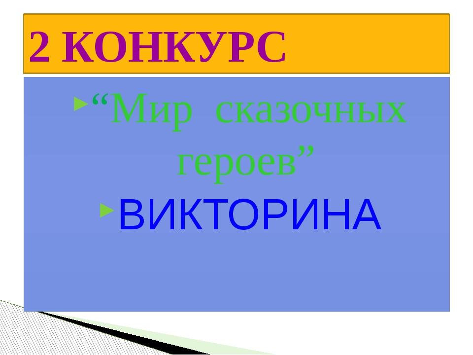 """2 КОНКУРС """"Мир сказочных героев"""" ВИКТОРИНА"""