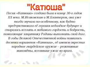 Песня «Катюша» создана была в конце 30-х годов XX века. М.Исаковским и М.Блан