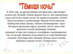 В 1943 году, во время работы над фильмом «Два бойца» режиссеру Леониду Лукову