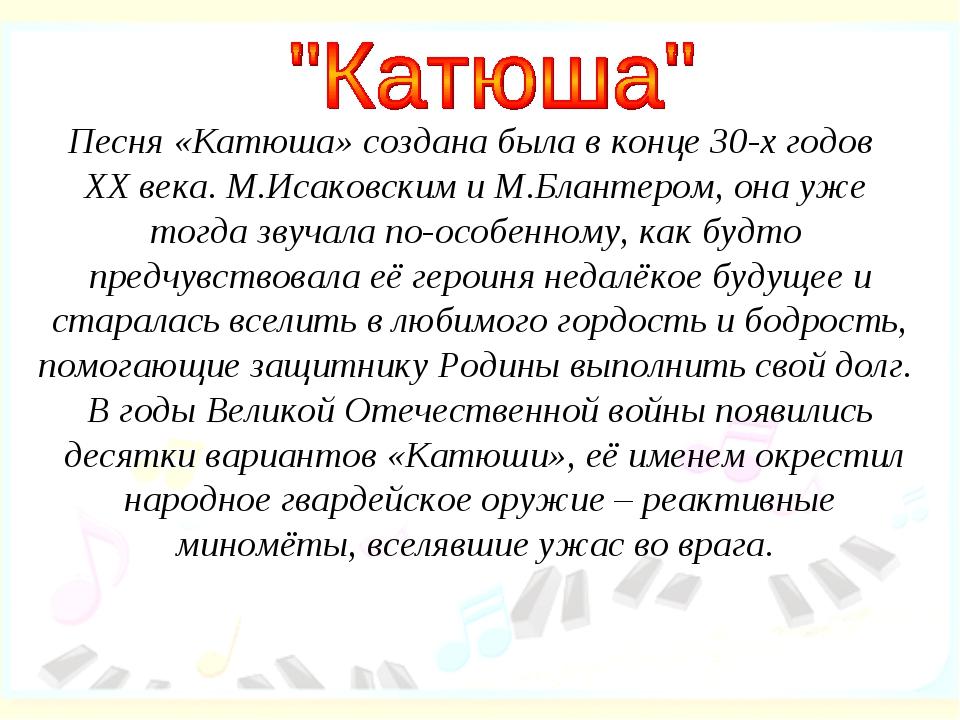 Песня «Катюша» создана была в конце 30-х годов XX века. М.Исаковским и М.Блан...
