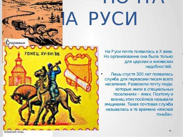 ПОЧТА НА РУСИ На Руси почта появилась в X веке. Но организованна она была то...