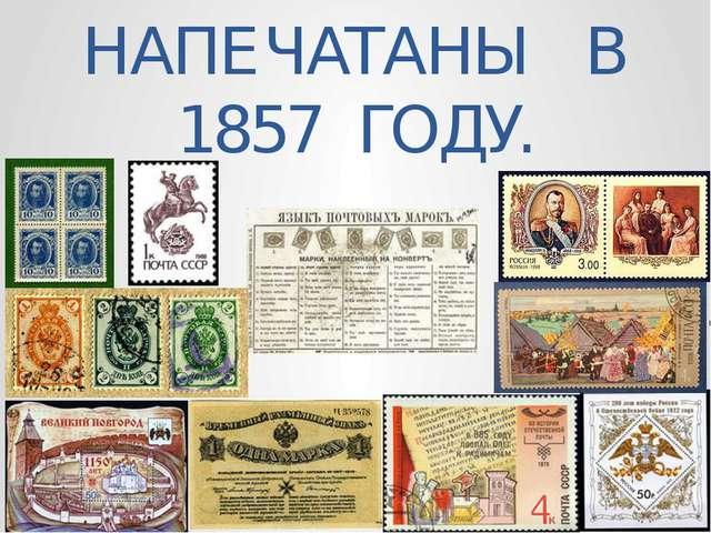 МАРКИ В РОССИИ БЫЛИ НАПЕЧАТАНЫ В 1857 ГОДУ.
