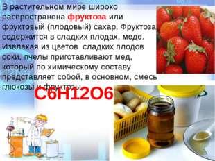 В растительном мире широко распространена фруктоза или фруктовый (плодовый) с