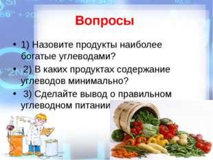 Вопросы 1) Назовите продукты наиболее богатые углеводами? 2) В каких продукт