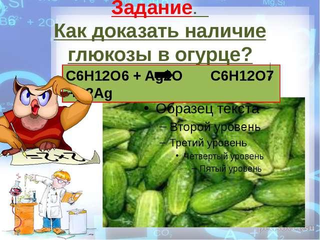 Задание. Как доказать наличие глюкозы в огурце? C6H12O6 + Ag2O C6H12O7 + 2Ag