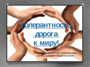 Толерантность- дорога к миру! Байрамукова Халимат Сулаймановна учитель истори
