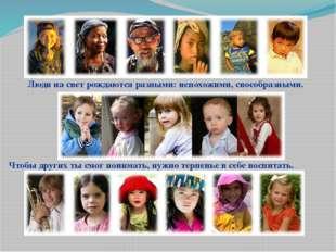 Люди на свет рождаются разными: непохожими, своеобразными. Чтобы других ты см