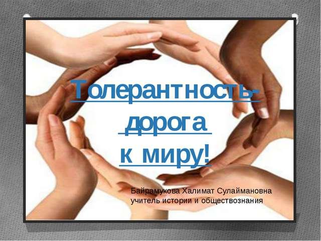 Толерантность- дорога к миру! Байрамукова Халимат Сулаймановна учитель истори...