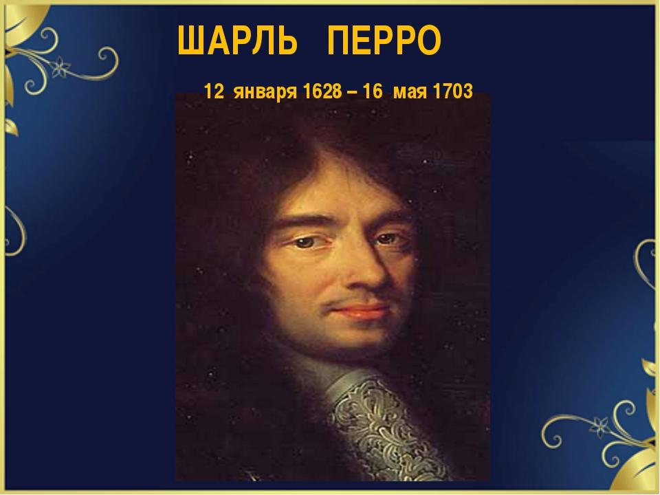 ШАРЛЬ ПЕРРО 12 января 1628 – 16 мая 1703