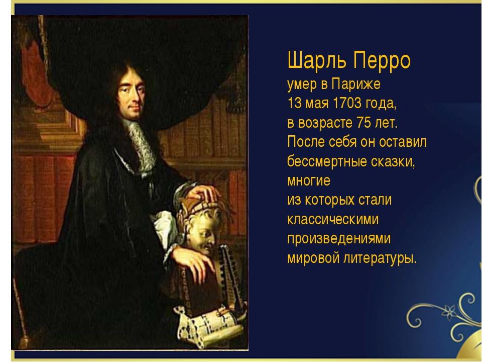 Шарль Перро умер в Париже 13 мая 1703 года, в возрасте 75 лет. После себя он...