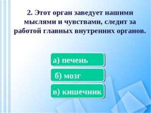 2. Этот орган заведует нашими мыслями и чувствами, следит за работой главных