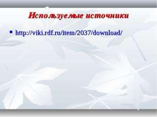 Используемые источники http://viki.rdf.ru/item/2037/download/