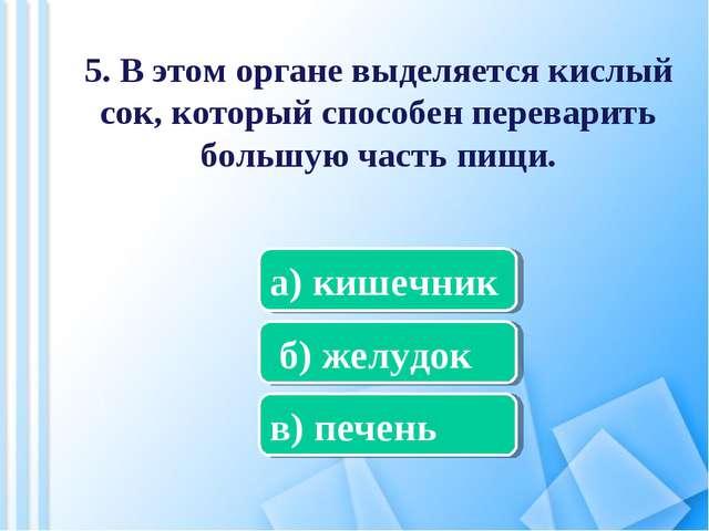 5. В этом органе выделяется кислый сок, который способен переварить большую ч...