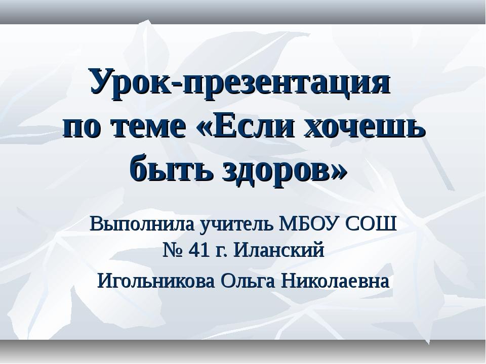 Урок-презентация по теме «Если хочешь быть здоров» Выполнила учитель МБОУ СОШ...