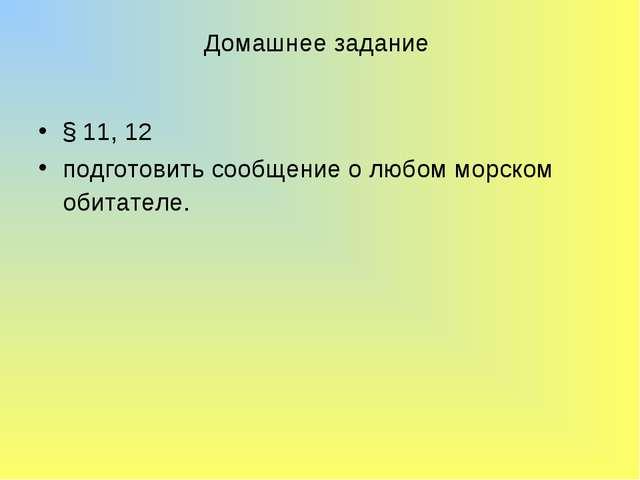 Домашнее задание § 11, 12 подготовить сообщение о любом морском обитателе.
