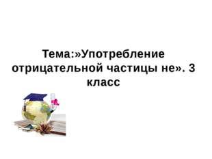 МБОУ СОШ №2 Г. Семикаракорска Тема:»Употребление отрицательной частицы не». 3