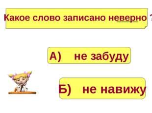 Б) не навижу А) не забуду Какое слово записано неверно ?