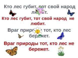 Кто лес губит, тот свой народ любит. Враг природы тот, кто лес бережет. Кто л