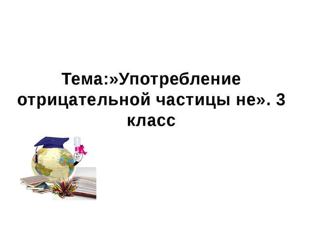 МБОУ СОШ №2 Г. Семикаракорска Тема:»Употребление отрицательной частицы не». 3...